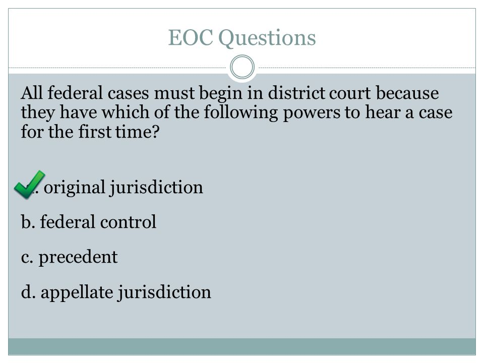 EOC Questions All federal cases must begin in district court because they have which of the following powers to hear a case for the first time