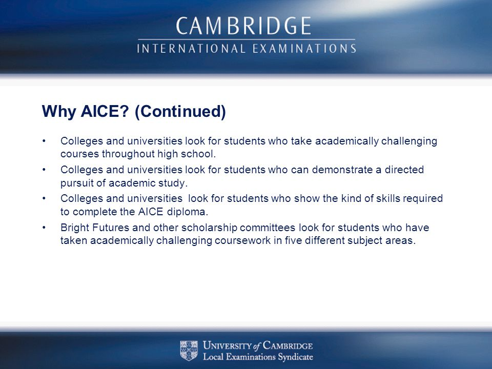 Why AICE (Continued) Colleges and universities look for students who take academically challenging courses throughout high school.