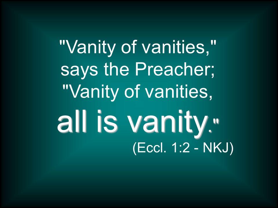 Vanity of vanities, says the Preacher; Vanity of vanities,