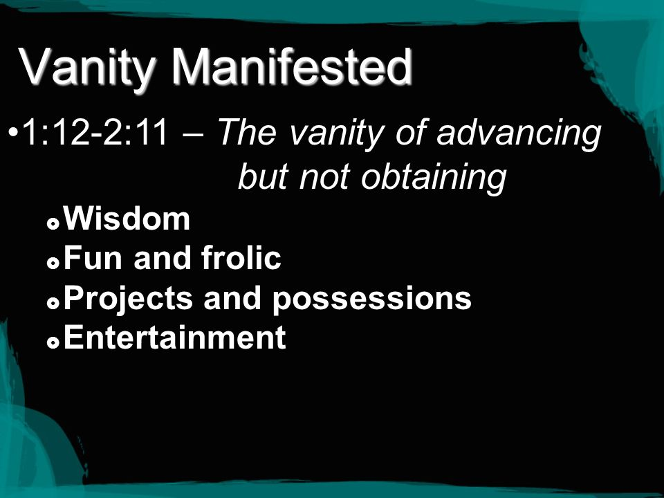 Vanity Manifested 1:12-2:11 – The vanity of advancing but not obtaining. Wisdom. Fun and frolic.