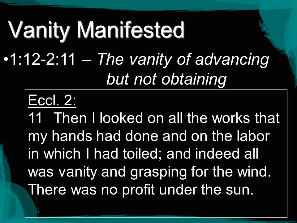 Vanity Manifested 1:12-2:11 – The vanity of advancing but not obtaining. Eccl. 2: