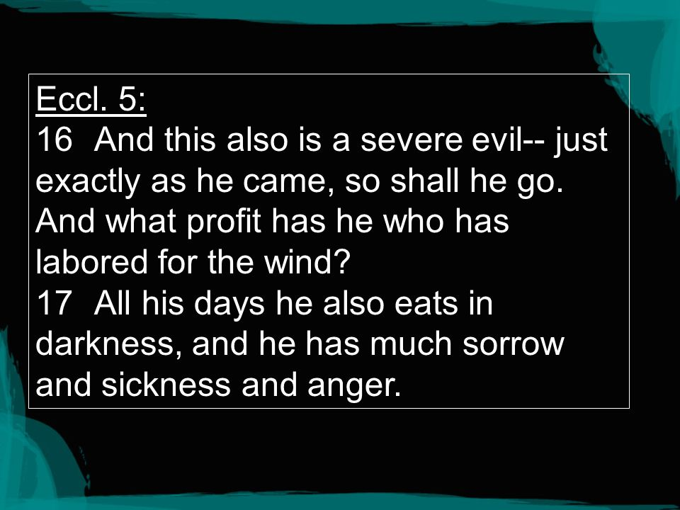 Eccl. 5: 16 And this also is a severe evil-- just exactly as he came, so shall he go. And what profit has he who has labored for the wind
