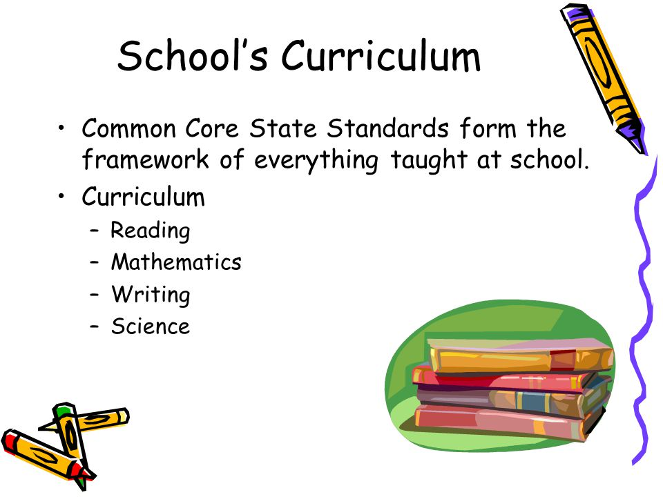 School's Curriculum Common Core State Standards form the framework of everything taught at school. Curriculum.