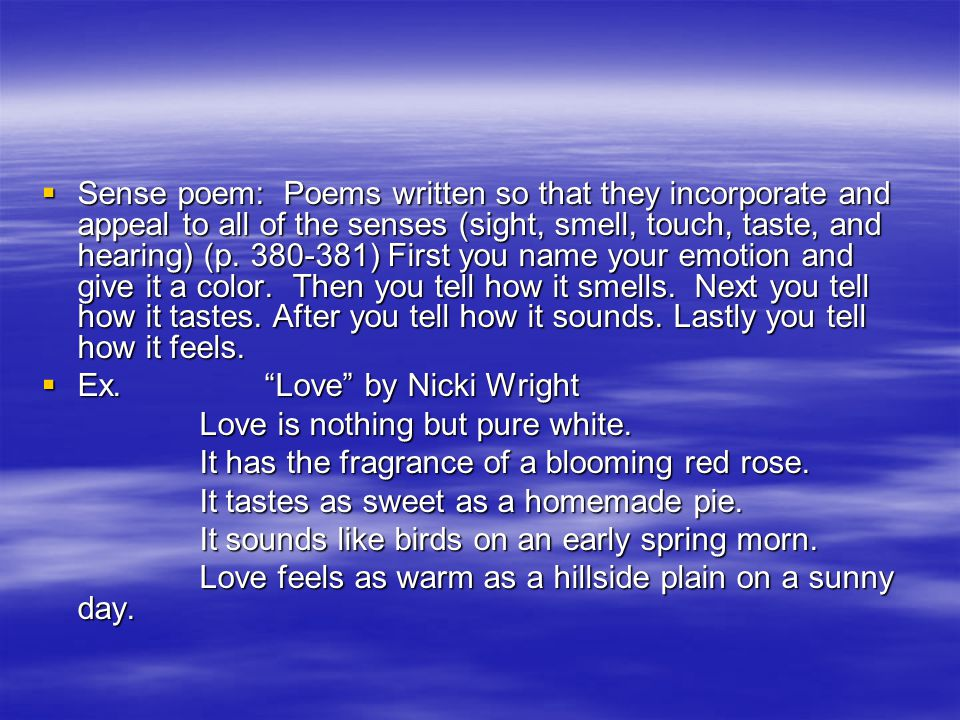 Sense poem: Poems written so that they incorporate and appeal to all of the senses (sight, smell, touch, taste, and hearing) (p. 380-381) First you name your emotion and give it a color. Then you tell how it smells. Next you tell how it tastes. After you tell how it sounds. Lastly you tell how it feels.
