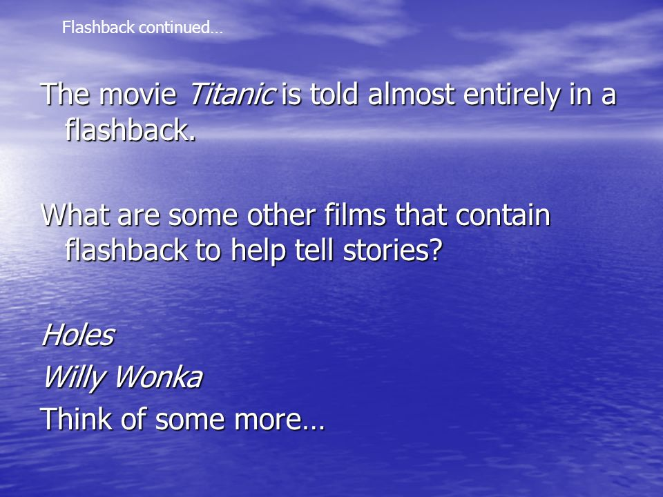 The movie Titanic is told almost entirely in a flashback.