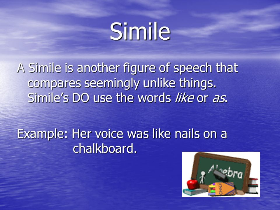 Simile A Simile is another figure of speech that compares seemingly unlike things. Simile's DO use the words like or as.