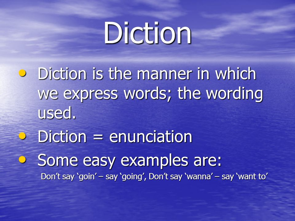 Diction Diction is the manner in which we express words; the wording used. Diction = enunciation. Some easy examples are: