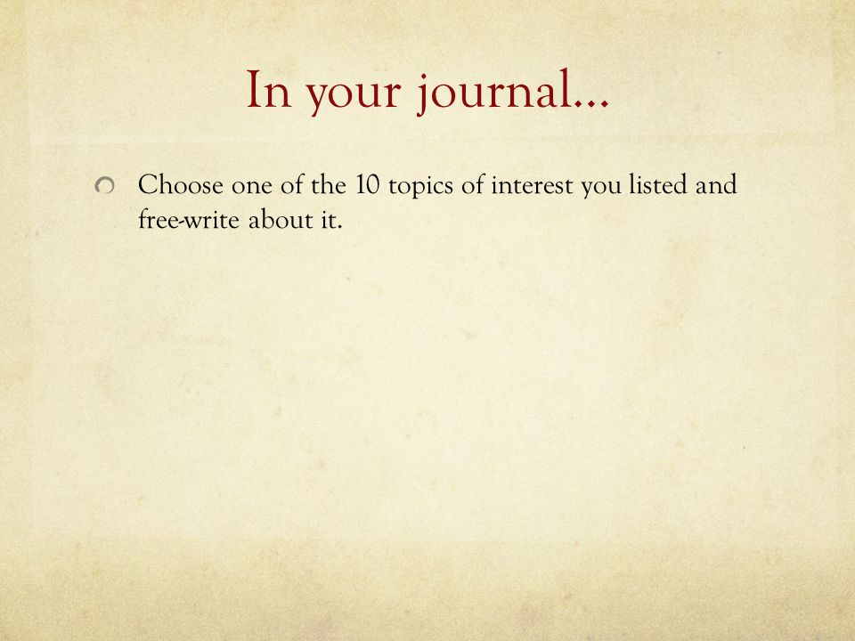 In your journal… Choose one of the 10 topics of interest you listed and free-write about it.