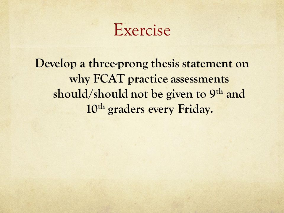 Exercise Develop a three-prong thesis statement on why FCAT practice assessments should/should not be given to 9th and 10th graders every Friday.