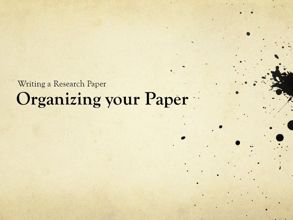 Organizing your Paper Writing a Research Paper