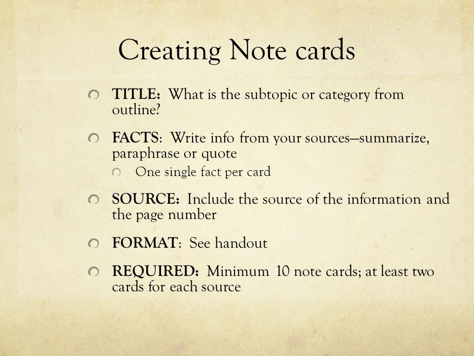 Creating Note cards TITLE: What is the subtopic or category from outline FACTS: Write info from your sources—summarize, paraphrase or quote.