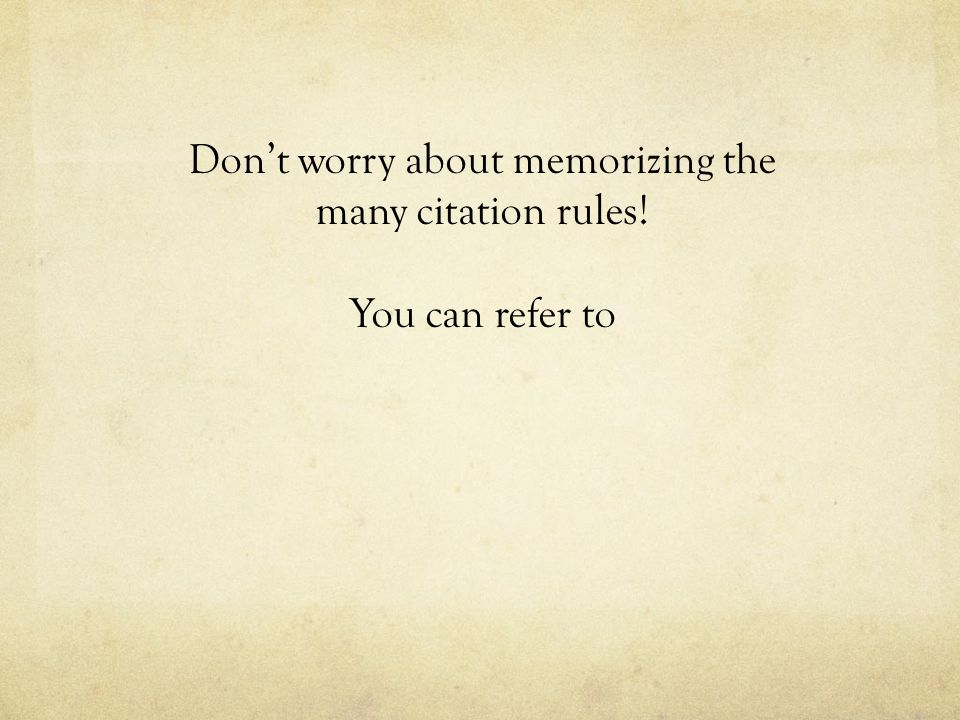 Don't worry about memorizing the many citation rules! You can refer to