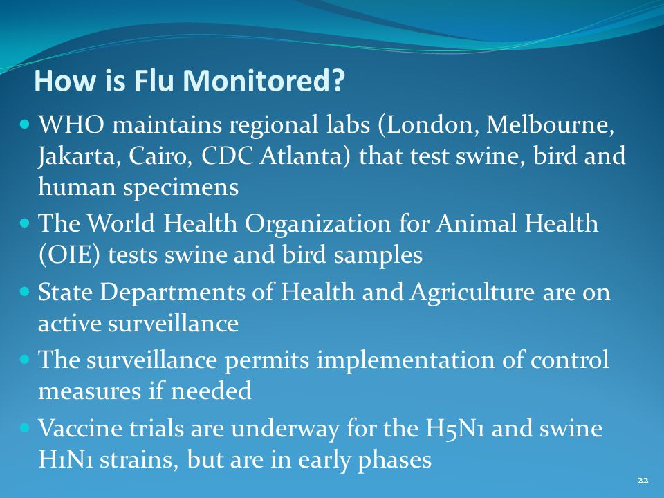 How is Flu Monitored WHO maintains regional labs (London, Melbourne, Jakarta, Cairo, CDC Atlanta) that test swine, bird and human specimens.