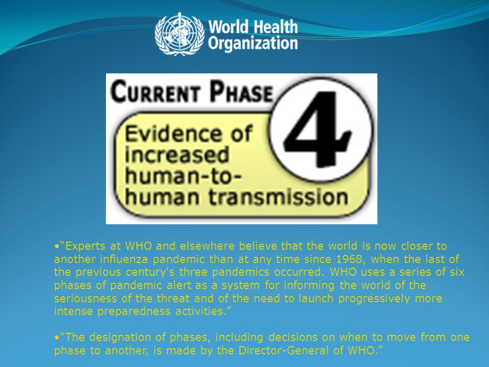 Experts at WHO and elsewhere believe that the world is now closer to another influenza pandemic than at any time since 1968, when the last of the previous century s three pandemics occurred. WHO uses a series of six phases of pandemic alert as a system for informing the world of the seriousness of the threat and of the need to launch progressively more intense preparedness activities.