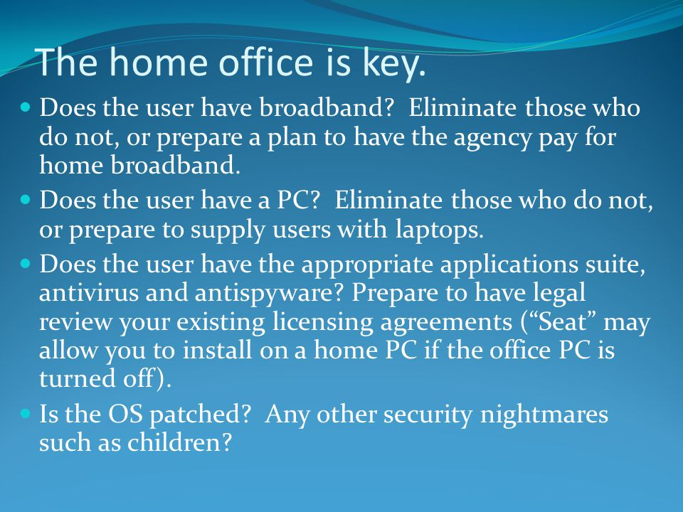 The home office is key. Does the user have broadband Eliminate those who do not, or prepare a plan to have the agency pay for home broadband.