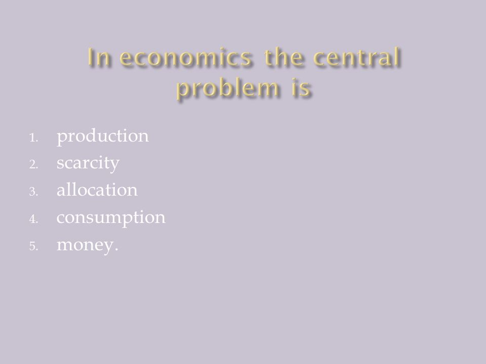In economics the central problem is