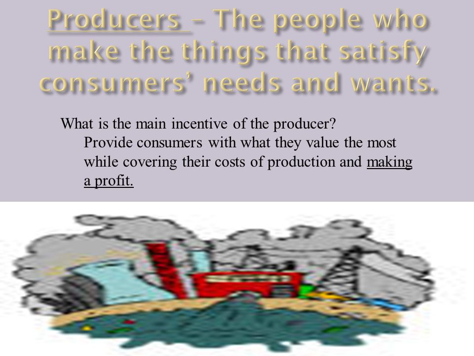 Producers – The people who make the things that satisfy consumers' needs and wants.
