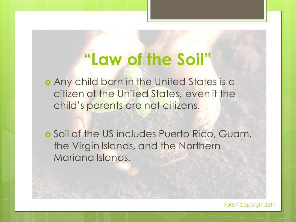Law of the Soil Any child born in the United States is a citizen of the United States, even if the child's parents are not citizens.