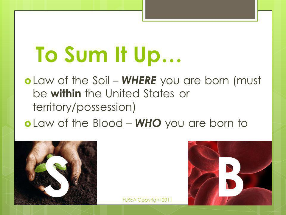To Sum It Up… Law of the Soil – WHERE you are born (must be within the United States or territory/possession)