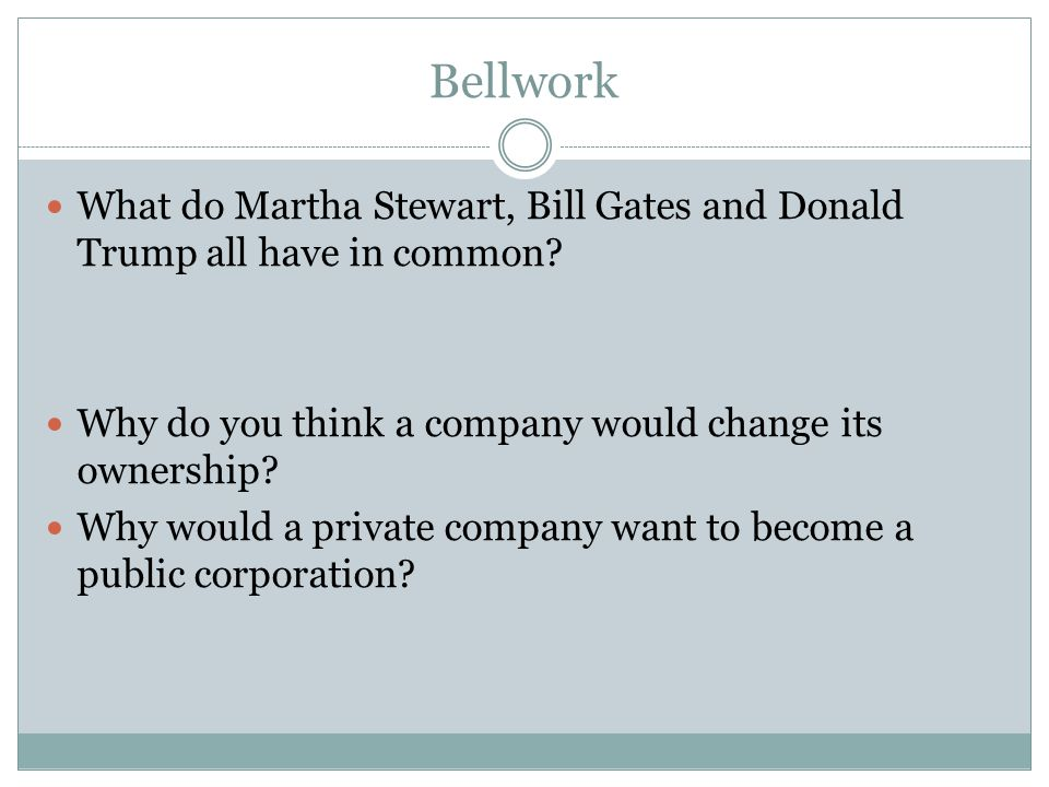 Bellwork What do Martha Stewart, Bill Gates and Donald Trump all have in common Why do you think a company would change its ownership