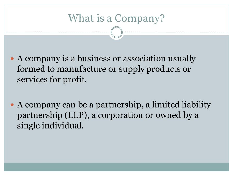 What is a Company A company is a business or association usually formed to manufacture or supply products or services for profit.