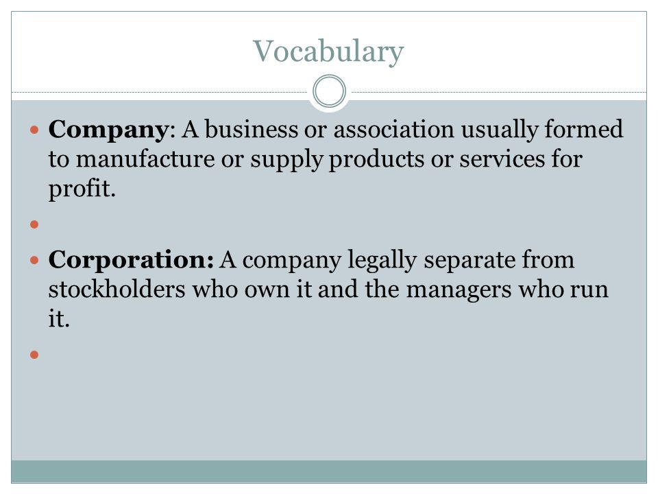 Vocabulary Company: A business or association usually formed to manufacture or supply products or services for profit.