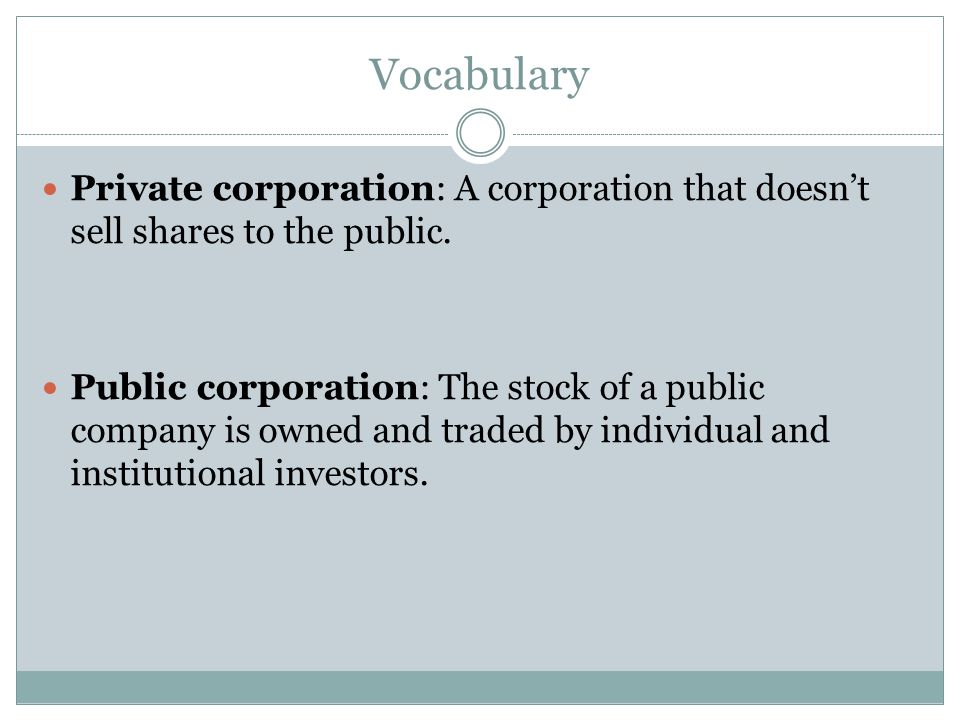 Vocabulary Private corporation: A corporation that doesn't sell shares to the public.
