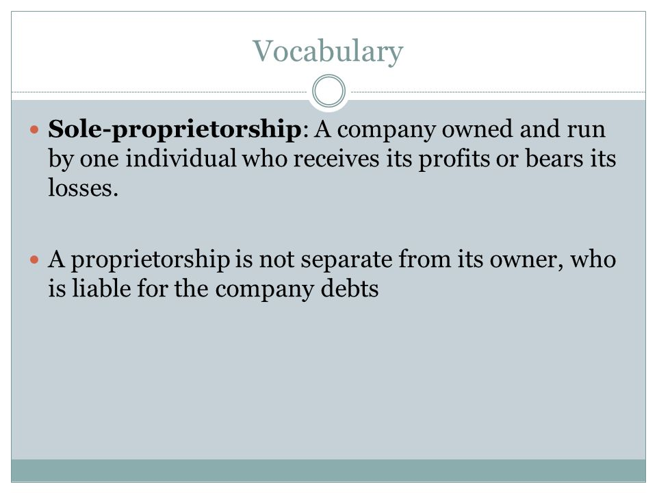 Vocabulary Sole-proprietorship: A company owned and run by one individual who receives its profits or bears its losses.