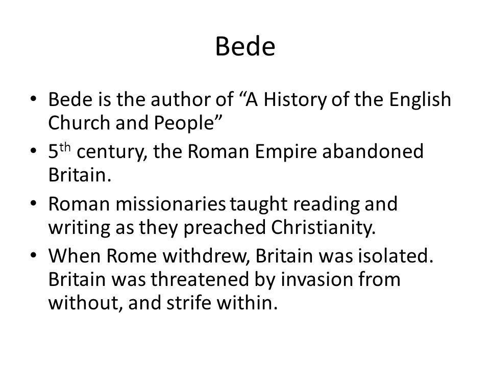 Bede Bede is the author of A History of the English Church and People 5th century, the Roman Empire abandoned Britain.