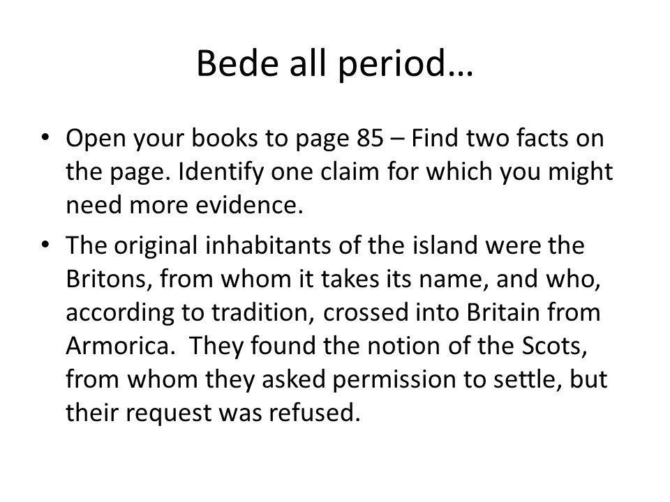 Bede all period… Open your books to page 85 – Find two facts on the page. Identify one claim for which you might need more evidence.