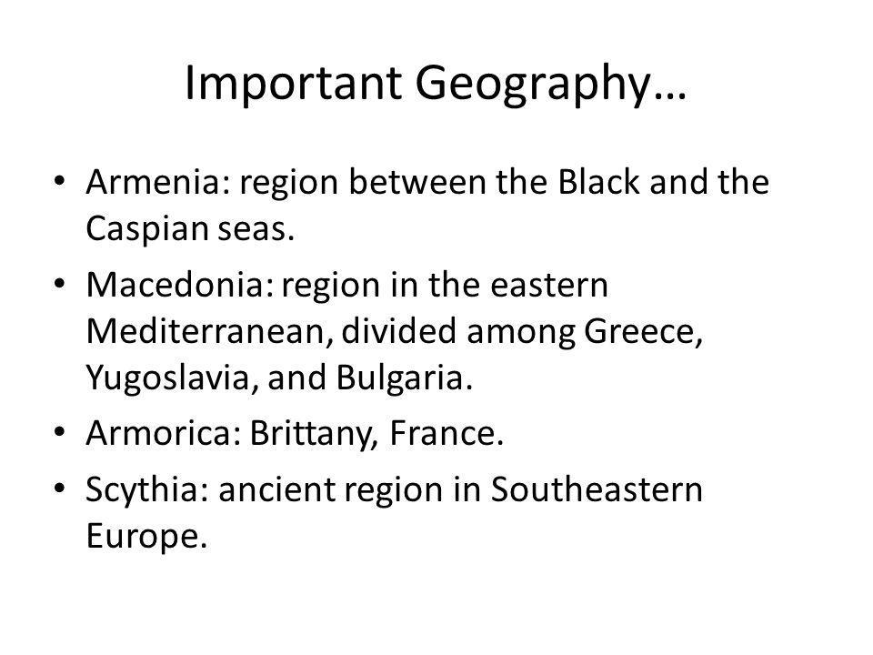 Important Geography… Armenia: region between the Black and the Caspian seas.