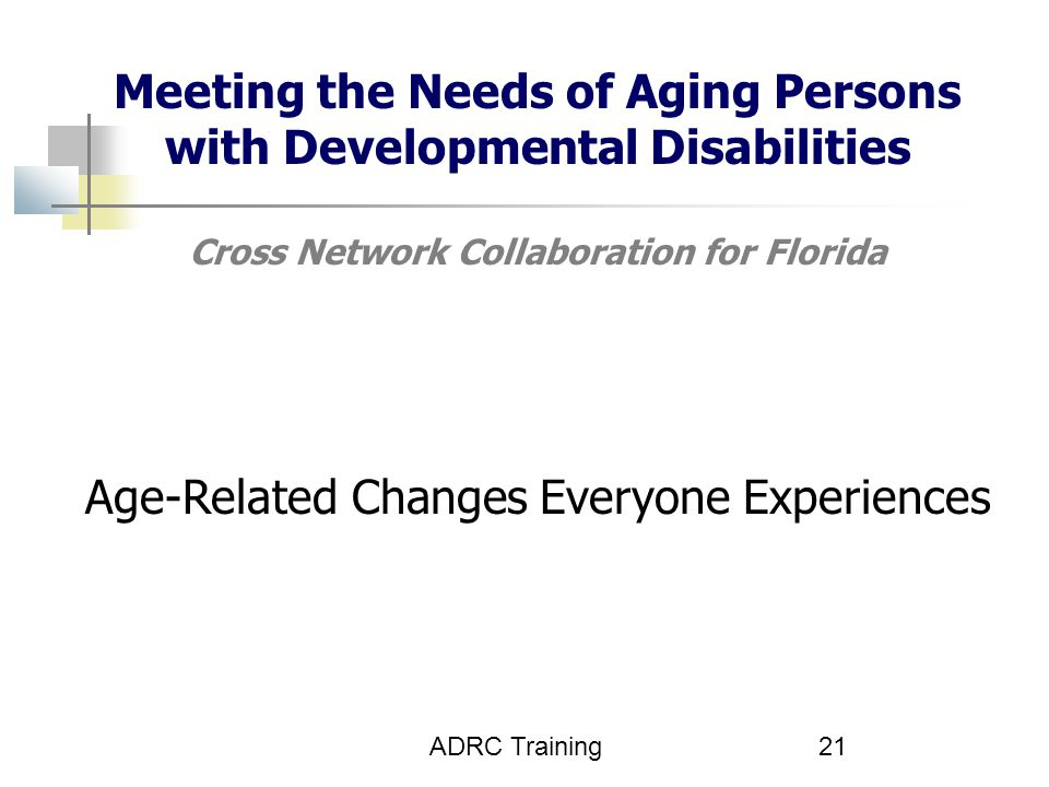 Meeting the Needs of Aging Persons with Developmental Disabilities Cross Network Collaboration for Florida Age-Related Changes Everyone Experiences