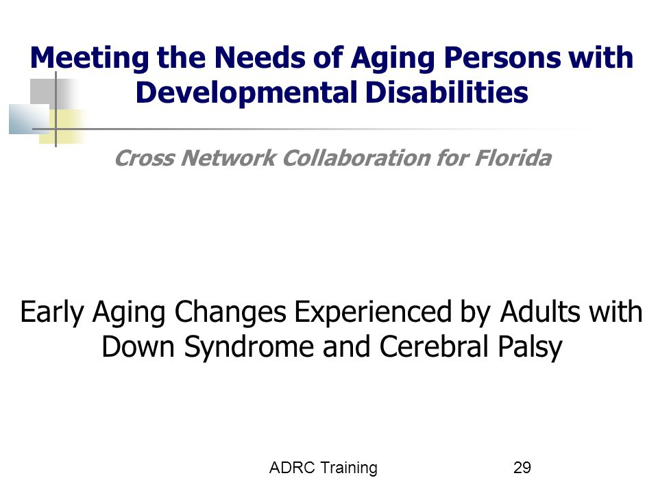 Meeting the Needs of Aging Persons with Developmental Disabilities Cross Network Collaboration for Florida Early Aging Changes Experienced by Adults with Down Syndrome and Cerebral Palsy