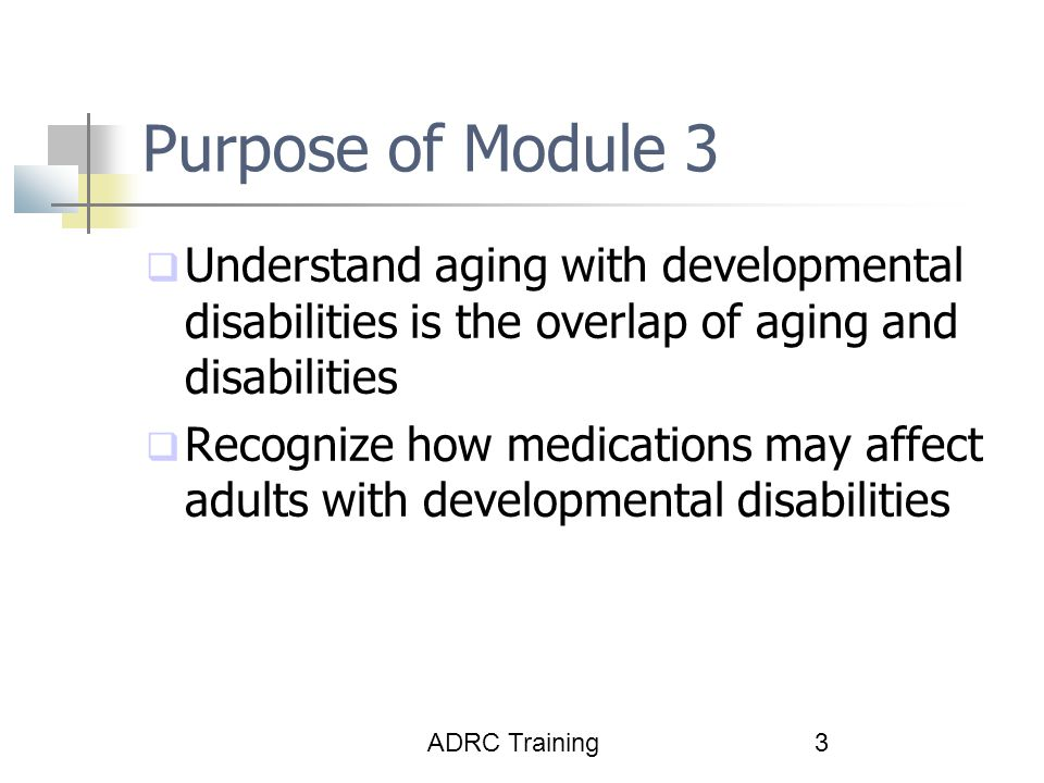 Purpose of Module 3 Understand aging with developmental disabilities is the overlap of aging and disabilities.