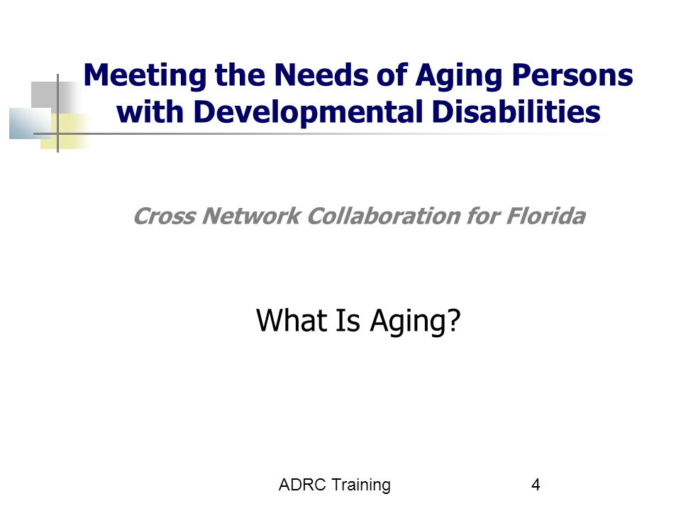 Meeting the Needs of Aging Persons with Developmental Disabilities Cross Network Collaboration for Florida What Is Aging