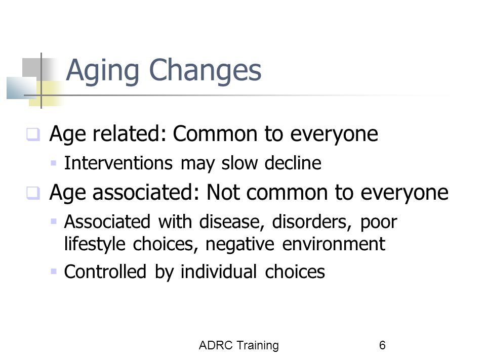 Aging Changes Age related: Common to everyone