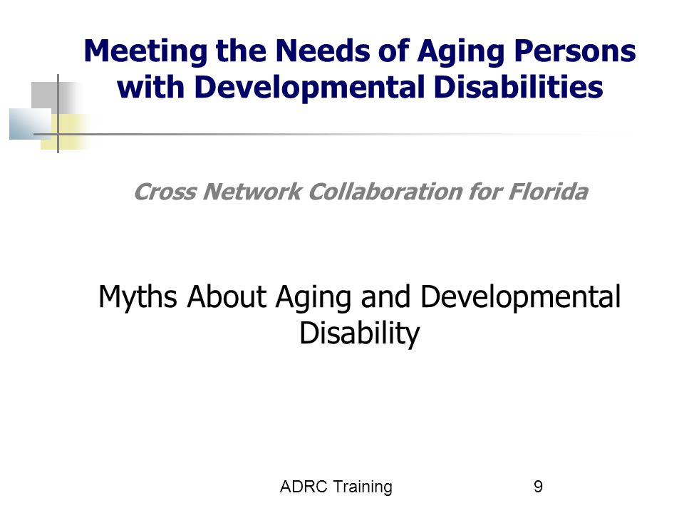 Meeting the Needs of Aging Persons with Developmental Disabilities Cross Network Collaboration for Florida Myths About Aging and Developmental Disability