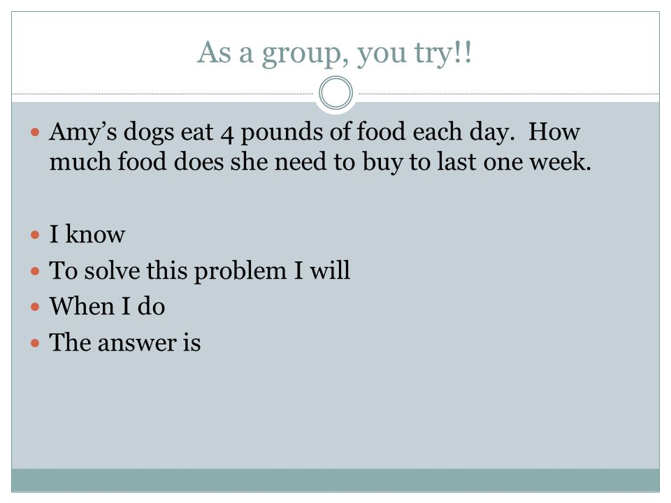 As a group, you try!! Amy's dogs eat 4 pounds of food each day. How much food does she need to buy to last one week.