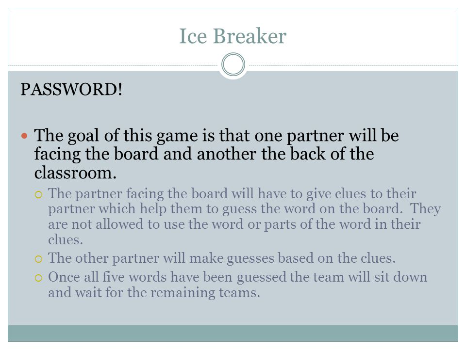 Ice Breaker PASSWORD! The goal of this game is that one partner will be facing the board and another the back of the classroom.