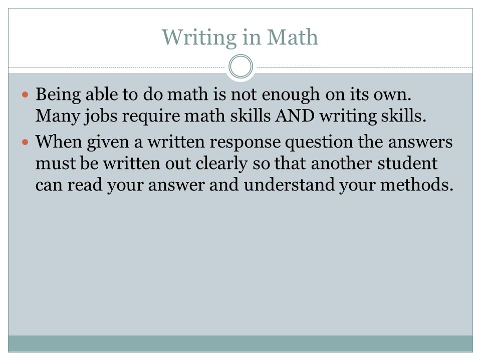 Writing in Math Being able to do math is not enough on its own. Many jobs require math skills AND writing skills.