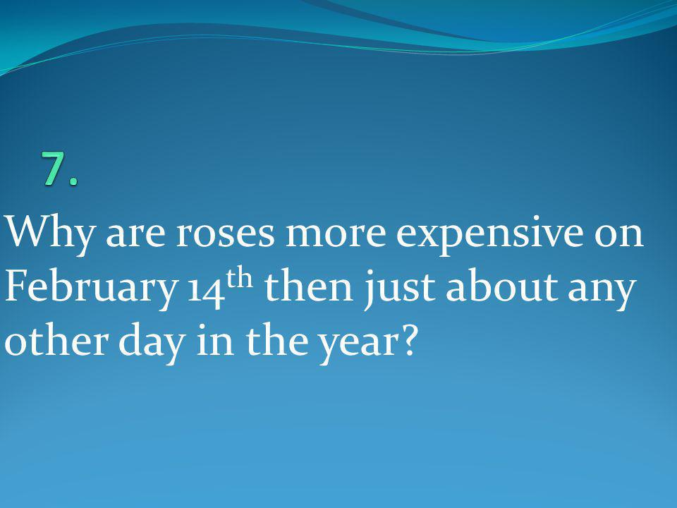 7. Why are roses more expensive on February 14th then just about any other day in the year