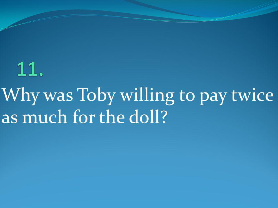 11. Why was Toby willing to pay twice as much for the doll
