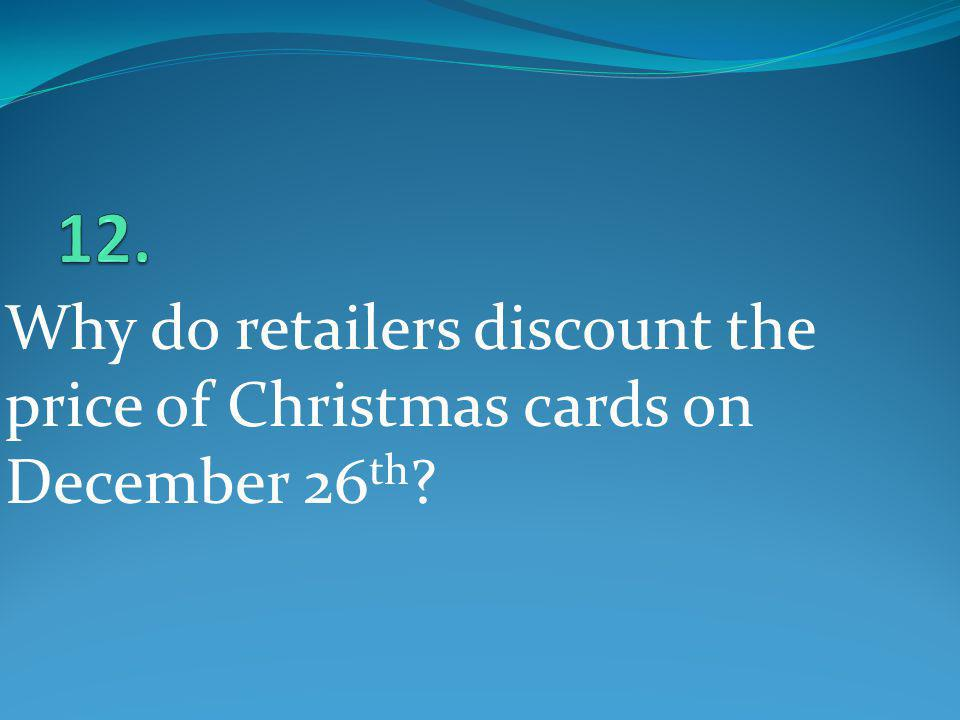 12. Why do retailers discount the price of Christmas cards on December 26th