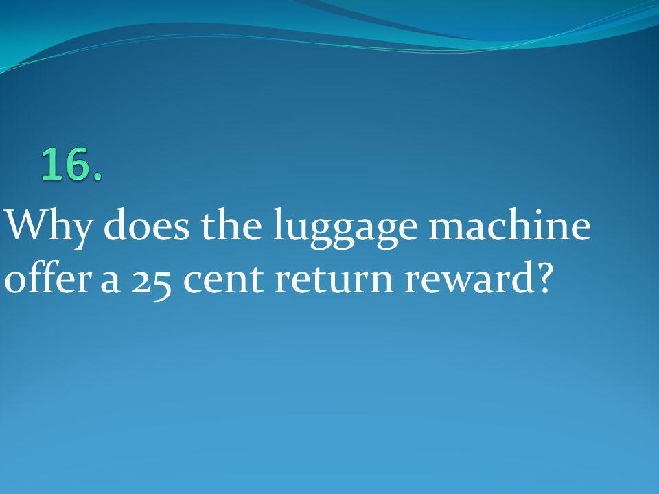 16. Why does the luggage machine offer a 25 cent return reward