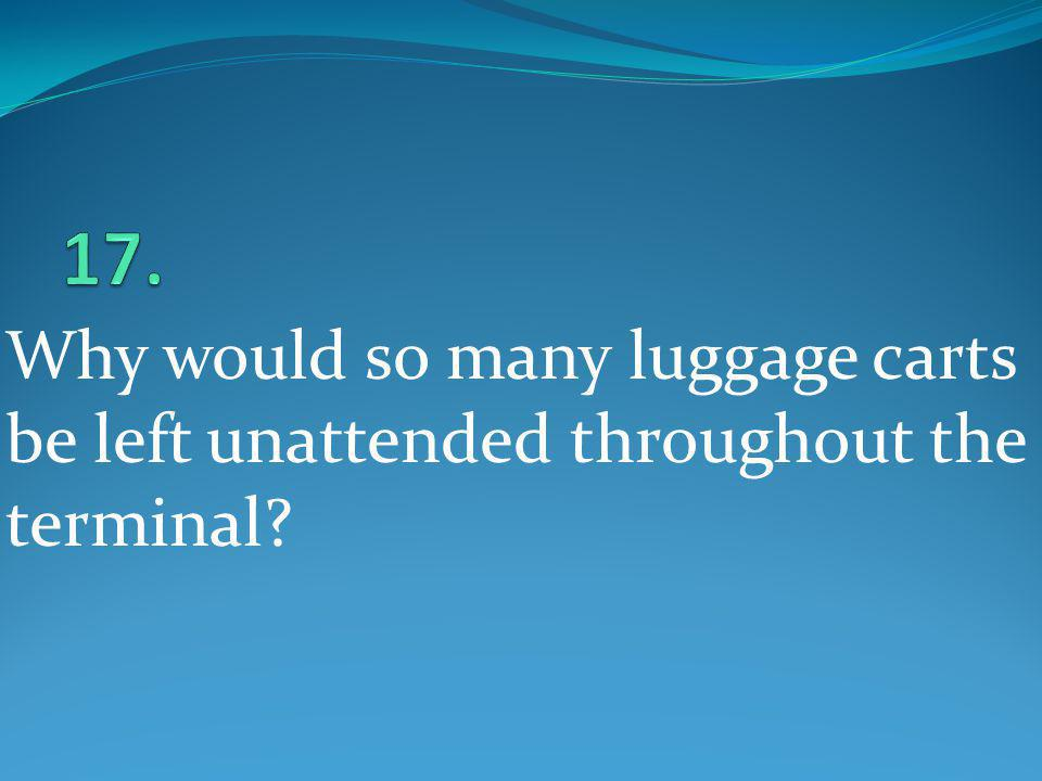 17. Why would so many luggage carts be left unattended throughout the terminal