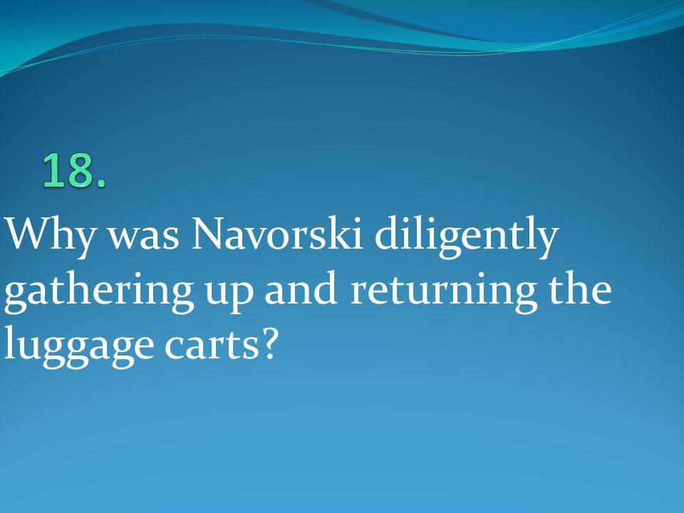 18. Why was Navorski diligently gathering up and returning the luggage carts