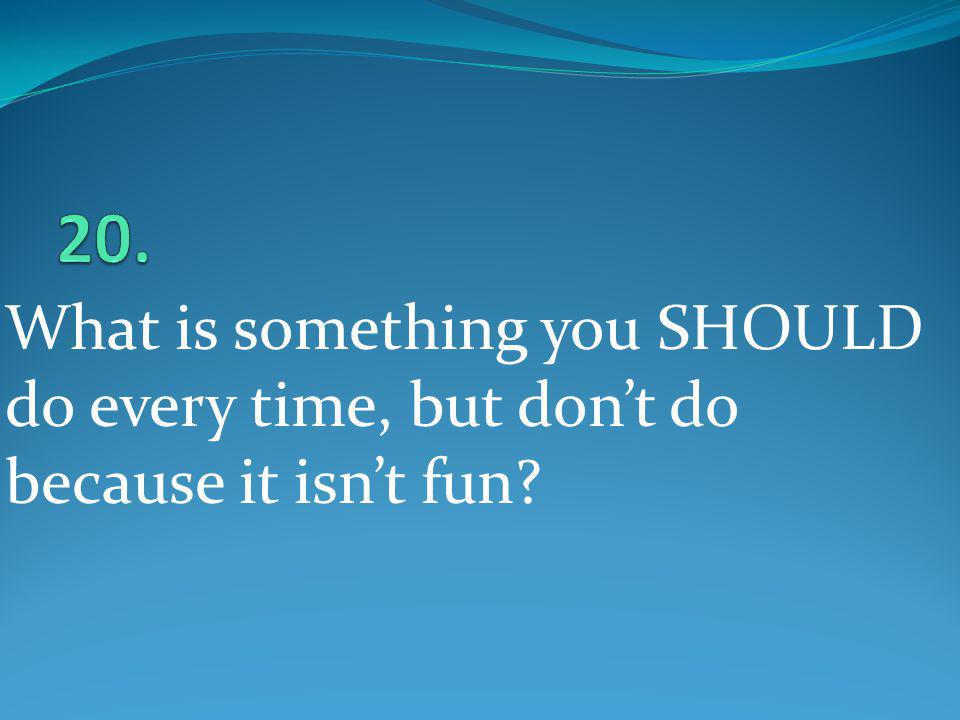 20. What is something you SHOULD do every time, but don't do because it isn't fun