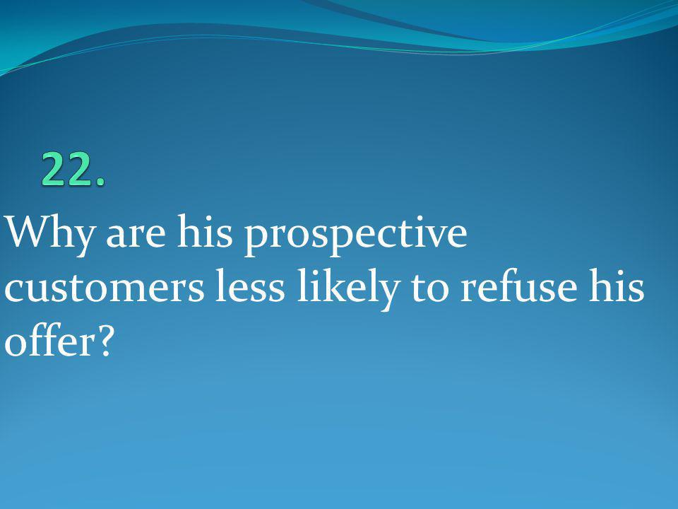 22. Why are his prospective customers less likely to refuse his offer
