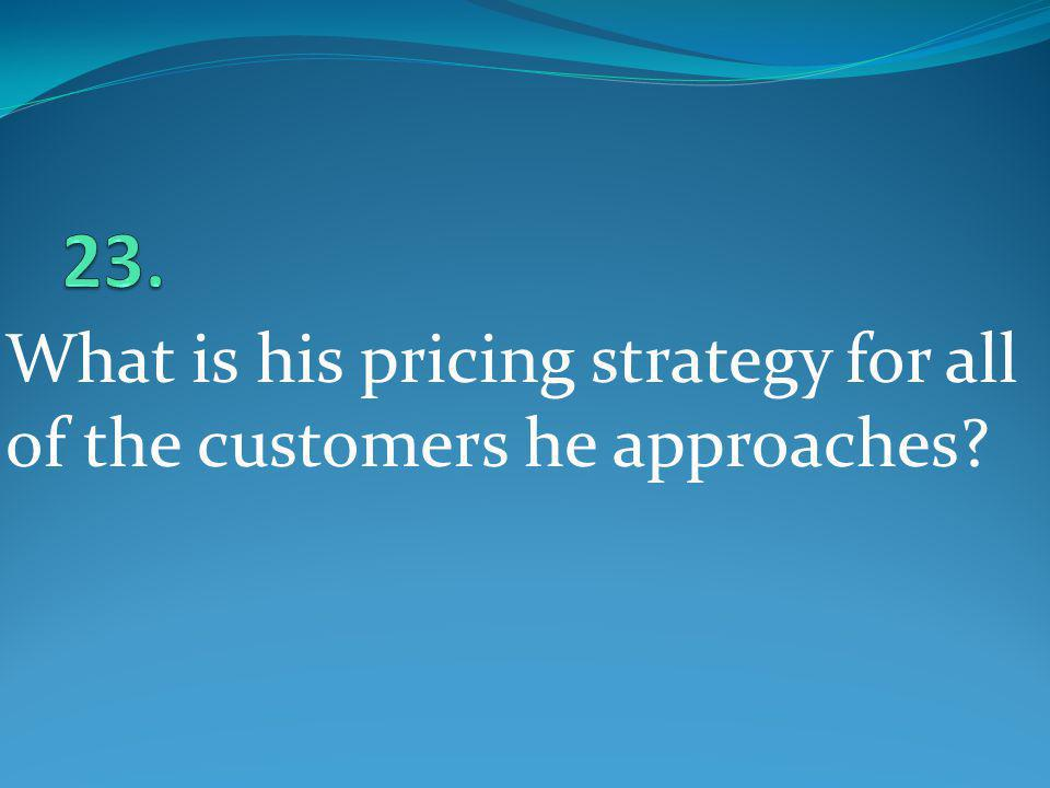 23. What is his pricing strategy for all of the customers he approaches