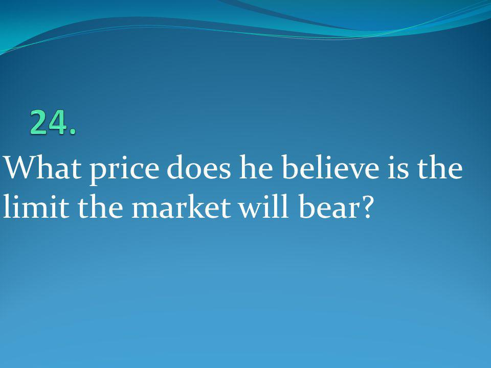 24. What price does he believe is the limit the market will bear